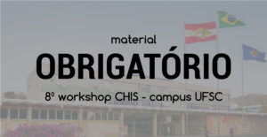 Material obrigatório - Workshop CHIS 2018 - Campus UFSC
